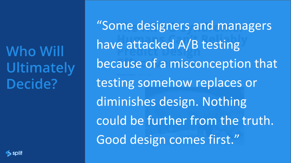 Some designers and managers have attacked A/B testing because a misconception that testing somehow replaces or diminishes design. Nothing could be further than truth! Good design comes first.