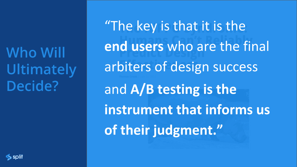 The key is that it is the end users who are the final arbiters of the design success and A/B testing is the instrument that informs us of their judgement.